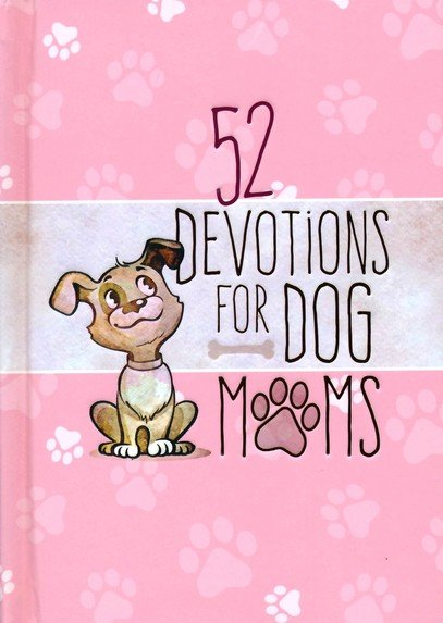 52 Devotions for Dog Moms (Hardcover) – Devotionals for Women, Includes Cute Stories, Questions and Fun Dog Facts – Great Gift for Pet Lovers