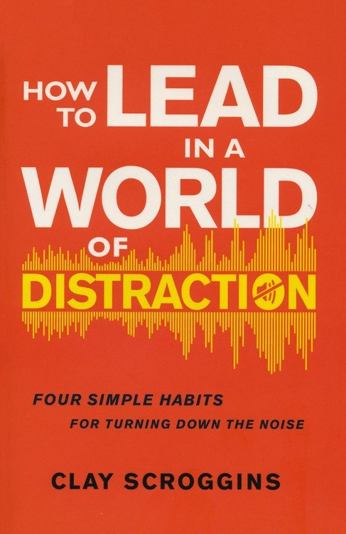 How to Lead in a World of Distraction: Four Simple Habits for Turning Down the Noise  – Unabridged Clay Scroggin