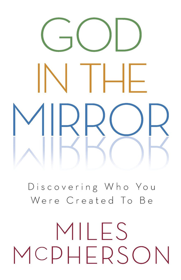 God in the Mirror: Discovering Who You Were Created to Be - Miles McPherson