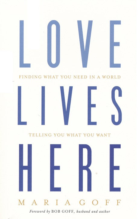 Love Lives Here: Finding What You Need in a World Telling You What You Want Paperback –  Maria Goff