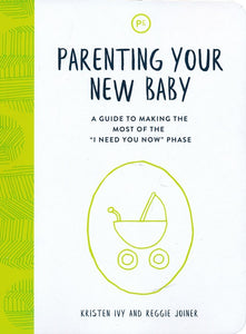 Parenting Your New Baby: A Guide to Making the Most of the 'I Need You Now' Phase