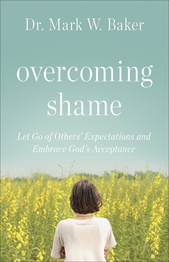 Overcoming Shame: Let Go of Others' Expectations and Embrace God's Acceptance SC by Mark W. Baker