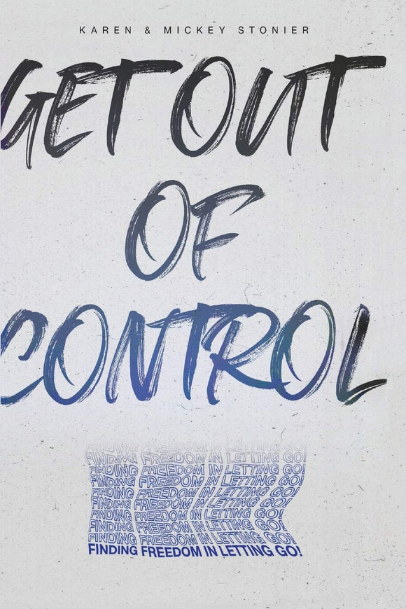 Get Out Of Control:: Finding Freedom in Letting Go! - Karen & Mickey Stonier