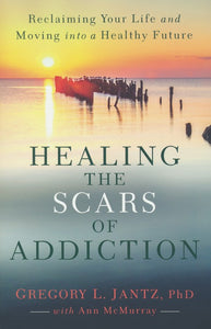 Healing the Scars of Addiction: Reclaiming Your Life and Moving into a Healthy Future - Gregory L. Jantz PhD, Ann McMurray