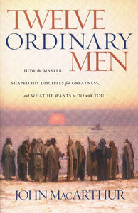 Twelve Ordinary Men - John MacArthur