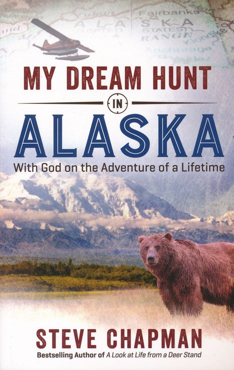 My Dream Hunt in Alaska: With God on the Adventure of a Lifetime Paperback – Steve Chapman