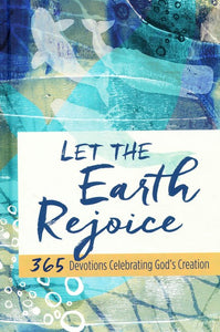 Let the Earth Rejoice: 365 Devotions Celebrating God's Creation Hardcover
