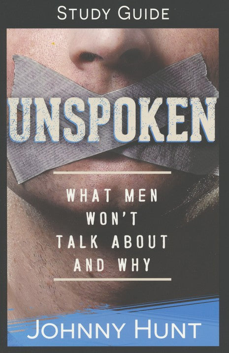 Unspoken Study Guide: What Men Won't Talk About and Why Paperback – Johnny Hunt