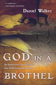 God in a Brothel: An Undercover Journey into Sex Trafficking and Rescue By: Daniel Walker