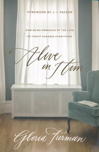 Alive in Him: How Being Embraced by the Love of Christ Changes Everything - Gloria Furman