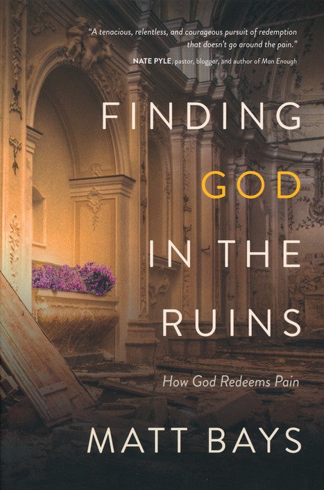 Finding God in the Ruins: How God Redeems Pain By: Matt Bays
