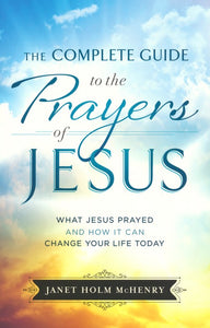 The Complete Guide to the Prayers of Jesus: What Jesus Prayed and How It Can Change Your Life Today - Janet Holm McHenry