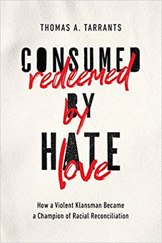 Consumed by Hate, Redeemed by Love: How a Violent Klansman Became a Champion of Racial Reconciliation - Thomas A. Tarrants