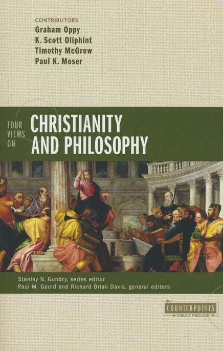 Four Views on Christianity and Philosophy Edited By: Paul M. Gould, Richard Davis, Stanley H. Gundry - Graham Oppy, K. Scott Oliphint, Timothy McGrew, Paul Moser