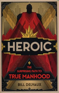 Heroic: The Surprising Path to True Manhood - Bill Delvaux