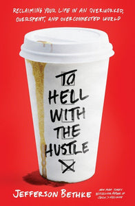 To Hell with the Hustle: Reclaiming Your Life in an Overworked, Overspent and Overconnected World By Jefferson Bethke
