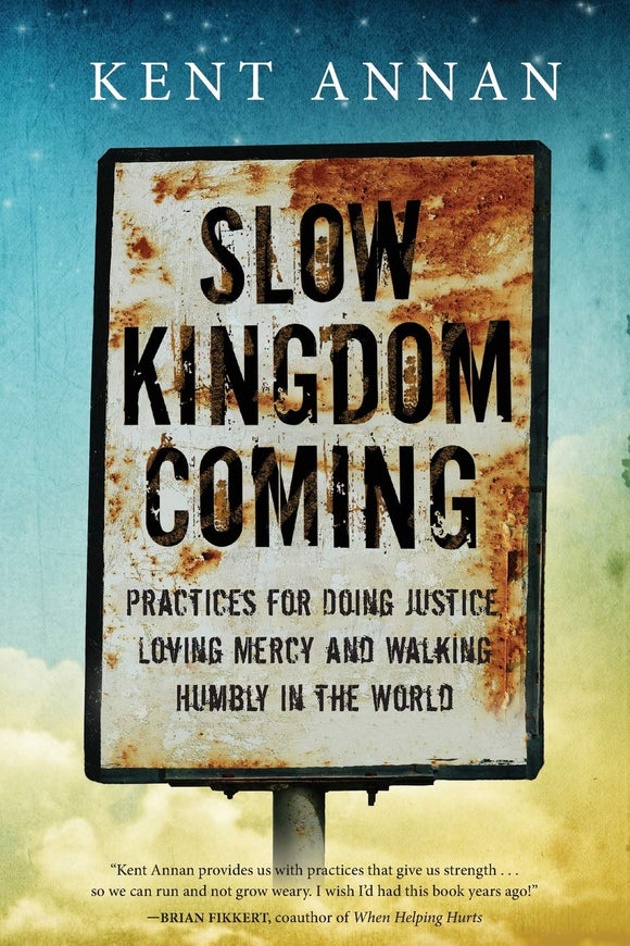 Slow Kingdom Coming: Practices for Doing Justice, Loving Mercy and Walking Humbly in the World SC by Kent Annan