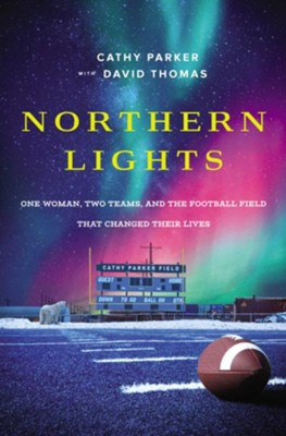 Northern Lights: One Woman, Two Teams, and the Football Field That Changed Their Lives - Cathy Parker, David Thomas