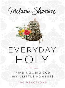 Everyday Holy: Finding a Big God in the Little Moments - Melanie Shankle