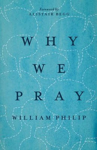 Why We Pray - William J.U. Philip, Alistair Begg