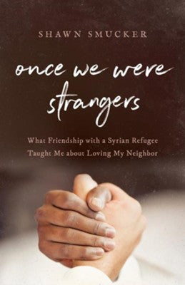 Once We Were Strangers: What Friendship with a Syrian Refugee Taught Me about Loving My Neighbor -  Shawn Smucker