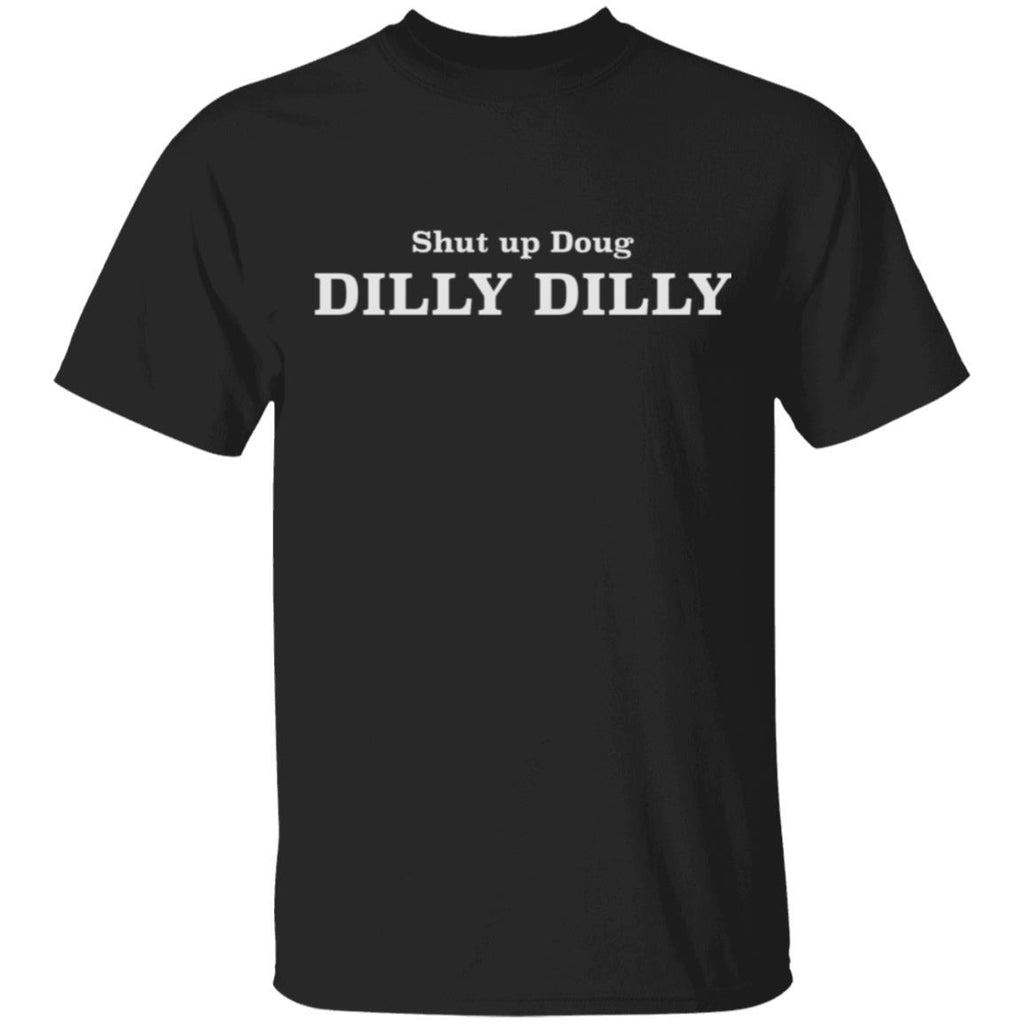 Shut up Doug Dilly Dilly T-Shirt