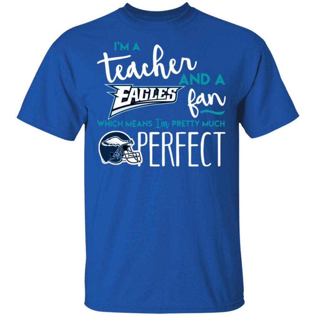 For Fun I'm a Teacher and a Eagles fan which means I'm pretty much perfect shirt