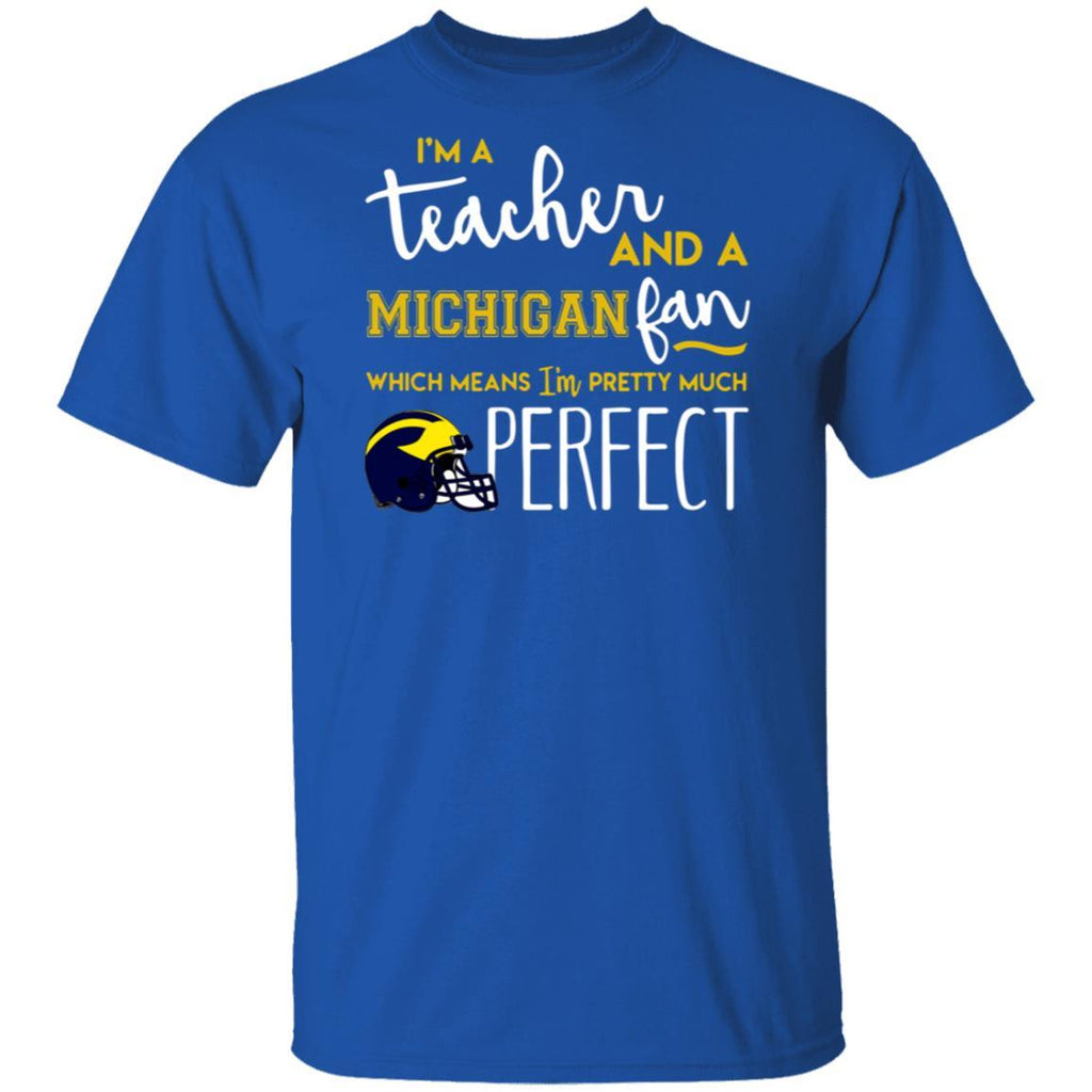 Greate I'm a teacher and an Michigan fan which means I'm pretty much perfect shirt