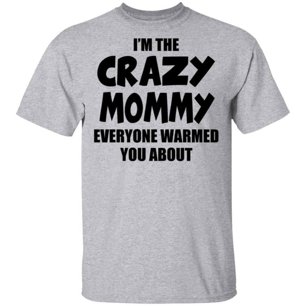 I'm the Crazy Mommy Everyone warmed you about T-shirt
