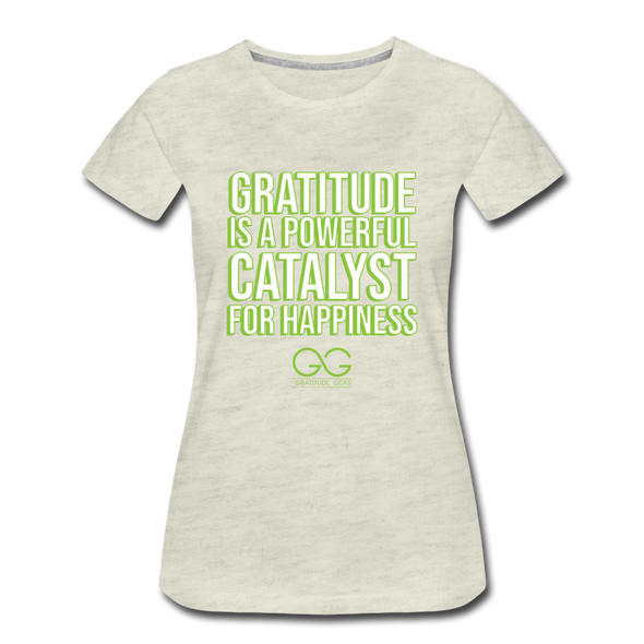 Women's Premium T-Shirt GRATITUDE IS A POWERFUL CATALYST FOR HAPPINESS - heather oatmeal