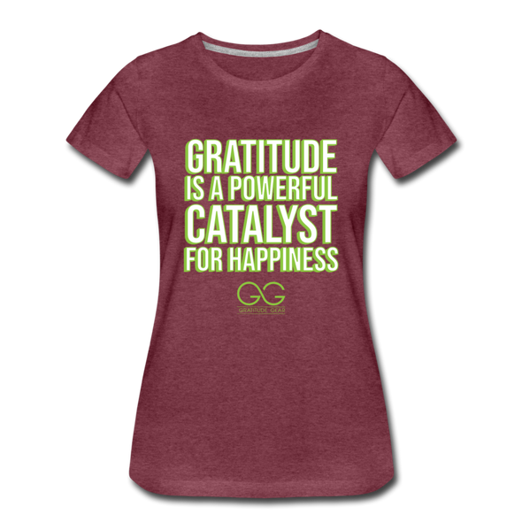 Women's Premium T-Shirt GRATITUDE IS A POWERFUL CATALYST FOR HAPPINESS - heather burgundy