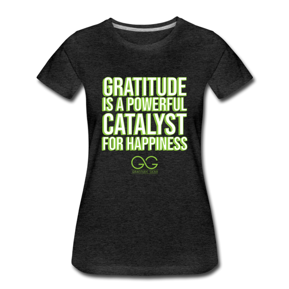 Women's Premium T-Shirt GRATITUDE IS A POWERFUL CATALYST FOR HAPPINESS - charcoal gray