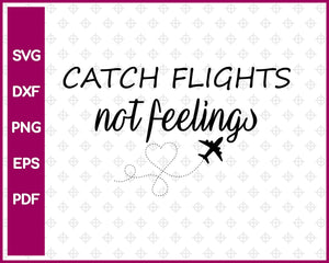 Catch Flights Not Feelings Svg, Travel Svg Dxf Png Eps Pdf Printable Files