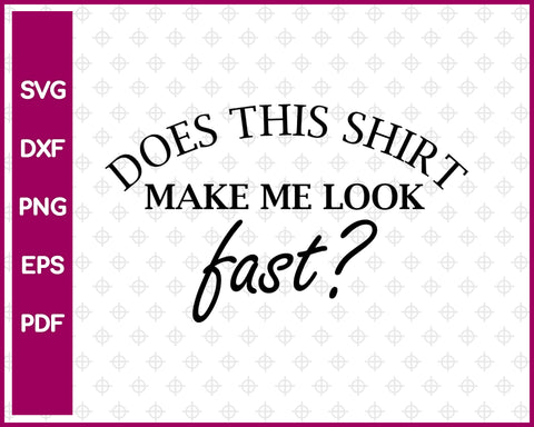 Does This Shirt Make me look fast Svg Design, Running Svg Dxf Png Eps Pdf Printable Files