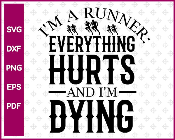 I'm a Runner Everything Hurts And I'm Dying Svg, Running Svg Dxf Png Eps Pdf Printable Files
