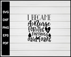 Became A Nurse For The Fortune And Fame svg Cut File For Cricut Silhouette eps png dxf Printable Files