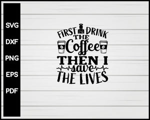 First I Drink The Coffee Then I Save The Lives Nurse svg Cut File For Cricut Silhouette eps png dxf Printable Files