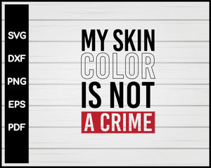 My Skin Color Is Not A Crime Black Lives Matter Cut File For Cricut Silhouette svg png Printable Files