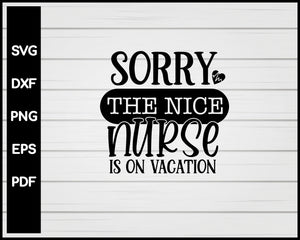 Sorry The Nice Nurse Is On Vacation svg Cut File For Cricut Silhouette eps png dxf Printable Files