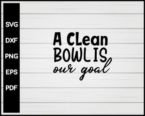 A Clean Bowl is Our Goal svg Cut File For Cricut Silhouette eps png dxf Printable Files