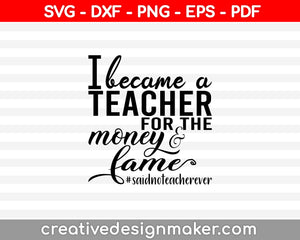 I Became A Teacher For The Money and Fame Svg Dxf Png Eps Pdf Printable Files
