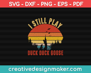 I Still Play Duck Duck Goose Funny Duck Hunting SVG PNG Cutting Printable Files