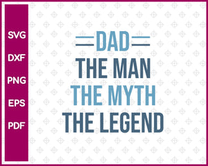Dad The Man The Myth The Legend SVG PNG Cutting Printable Files