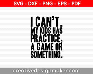 I Cant My Kids Has Practice a Game or Something SVG PNG Cutting Printable Files
