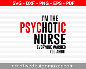 I Am The Psychotic Nurse Everyone Warned You About Svg Dxf Png Eps Pdf Printable Files