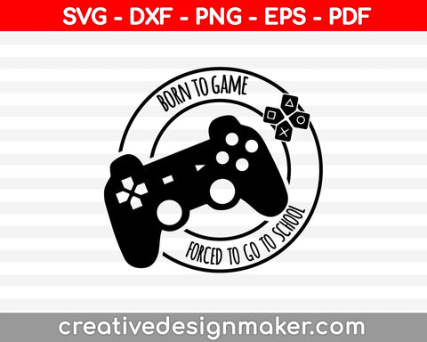 Born to Play Forced to go to School shirt design, png, jpg reverse, cut file, dxf Video Gamer svg, Game Controller svg, Boy svg, Guys, Men, video game Svg Dxf Png Eps Pdf Printable Files