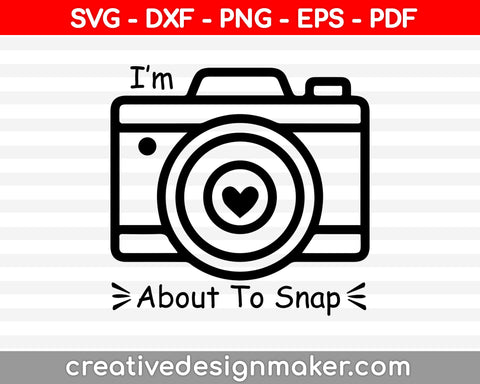 I'm About to Snap SVG, Photography Cut File, Cute Camera Design, Photographer Saying, Funny Shirt Quote, dxf eps png, Silhouette or Cricut, Photography Svg Dxf Png Eps Pdf Printable Files
