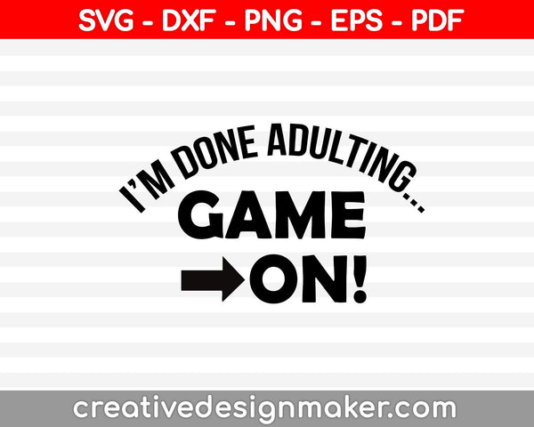 I'm Done Adulting Game On! Svg, Gamer Svg, Video Game Svg, video game Svg Dxf Png Eps Pdf Printable Files
