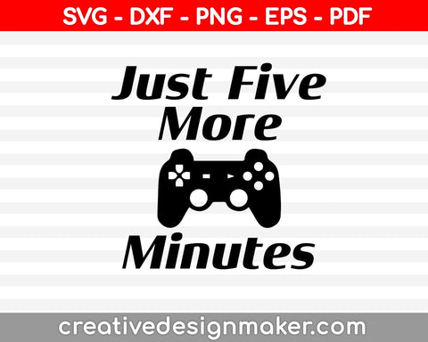 Just Five More Minutes svg, Game Svg, Gamer Svg Design, Video Game Svg Dxf Png Eps Pdf Printable Files