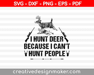 I Hunt Deer Because I Can't Hunt People SVG PNG Cutting Printable Files